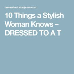 10 Things a Stylish Woman Knows – DRESSED TO A T