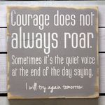 Courage does not always roar...