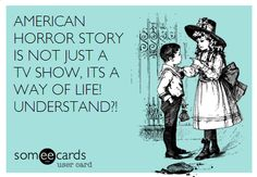 American Horror Story is not just a TV show.  It's a way of life!  Understand?  #AHS