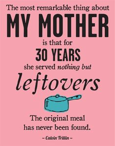 LOL so funny! Leftovers - Home Cooking quote from Calvin Trillin  568d2899f880