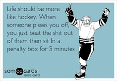 Funny Sports Ecard: Life should be more like hockey. When someone pisses you off, you just beat the shit out of them then sit In a penalty box for 5 minutes.