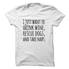 I just want to drink wine rescue dogs and take naps T-Shirts, Hoodies, Sweatshirts, Tee Shirts (19$ ==> Shopping Now!)