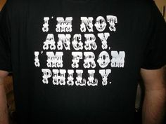 I'm Not Angry I'm From Philly // heh.