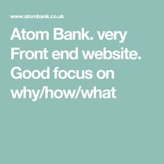 Atom Bank. very Front end website. Good focus on why/how/what