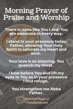 Morning Prayer:I worship You Almighty God! Oh how I adore and praise Your name! I love You Lord, for who You are! I thank You for loving me and providing everything I need