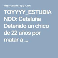 TOYYYY_ESTUDIANDO: Cataluña Detenido un chico de 22 años por matar a ...
