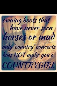 if your boots have never seen anything other than country music concerts, then your a fake country girl! -.-