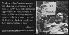 """Black-and-white photo of a bearded Ed Roberts in his motorized chair at a demonstration. A demonstrator over his right shoulder holds sign, """"Civil Rights For Disabled."""" Next to the photo reads: """"And when there's maximum danger, and when our programs are in the most jeopardy, there's also maximum opportunity. To make changes in them, to fight for what we know we need, to make them more responsible for the needs of our people too. Let's take advantage of that."""" - Ed Roberts Disability Quotes, Disability Awareness, When Us, We Need, Civil Rights, Opportunity, No Response, Sign, Let It Be"""