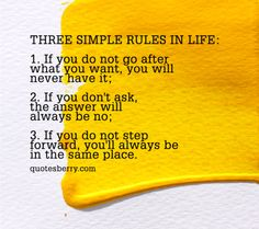 Three simple rules in life:  1. If you do not go after what you want, you will never have it; 2. If you don't ask, the answer will always be no;  3. If you do not step forward, you'll always be in the same place.  #quotes more on: http://quotesberry.com