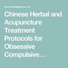Chinese Herbal and Acupuncture Treatment Protocols for Obsessive Compulsive…