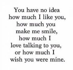 "Relationship Quotes - 45 Crush Quotes - ""You have no idea how much I like you, how much you make me sm. Secret Crush Quotes, Cute Crush Quotes, Sad Love Quotes, Love Quotes For Him, Mood Quotes, Cute Quotes, Funny Quotes, Be Mine Quotes, Having A Crush Quotes"