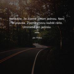 Neříkejte, že žijeme jenom jednou. Není to pravda. Žijeme znovu každé ráno. Umíráme jen jednou. - Jan Tříska #život #pravda Viria, Carpe Diem, Motto, Mindfulness, Wisdom, Humor, Motivation, Words, Quotes