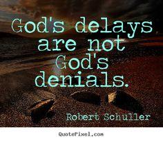 God's delays are not god's denials. Robert Schuller  inspirational quotes