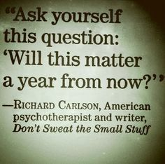 """Ask yourself this question:  Will this matter a year from now?"" <-- GREAT way to gain perspective!!"
