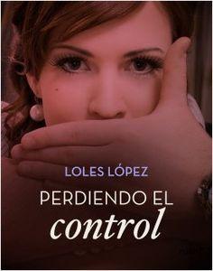 Perdiendo el control, de Loles López. Una novela romántica de suspense que nos recuerda que en ocasiones más vale fiarse de la intuición que de la razón.