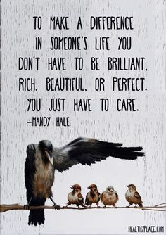 Positive Quote: To make a difference in someone's life you don't have to be brilliant, rich, beautiful, or perfect. You just have to care.  www.HealthyPlace.com
