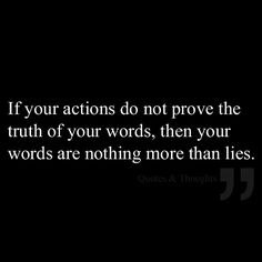 If your actions do not prove the truth of your words, then your words are nothing more than lies.