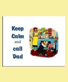 keep calm and call dad-- yup!! :)
