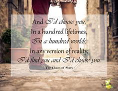 And I'd choose you. In a hundred lifetimes, in a hundred worlds, in any version of reality, I'd find you and I'd choose you. - The Chaos of Stars - | LifesLimonada.com