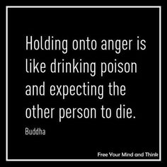 Holding into anger is like drinking poision and expecting the other person to die.