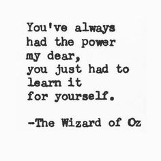 You've always had the power my dear, you just had to learn it for yourself.  -The Wizard of Oz