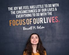 "President Russell M. Nelson: ""The joy we have has little to do with the circumstances of our lives, and everything to do with the focus of our lives.""#LDSConf #LDS #Quote"