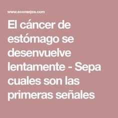 El cáncer de estómago se desenvuelve lentamente - Sepa cuales son las primeras señales