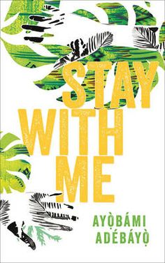 Stay with me by Ayobami Adebayo Gripping story of Nigerian woman who cannot have a child and the terrible strain it puts on her marriage