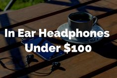 What are some of the Best in ear Headphones to buy under $100?