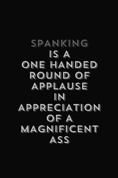 Spanking is a one handed round of applause in appreciation of a magnificent ass.