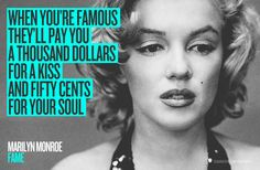 """FAME - """"When you're famous they'll pay you a thousand dollars for a kiss and fifty cents for your soul."""" Marilyn Monroe"""