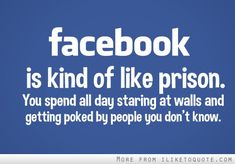 Facebook is kind of like prison.