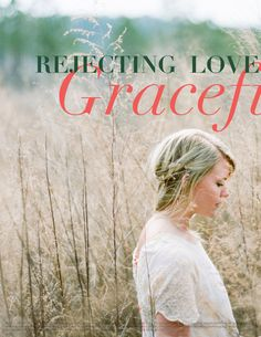 Rejecting Love Gracefully - 1)Don't try to comfort and console 2)Don't Put it off  3)Don't do it alone 4) Don't send mixed signals 5) Do trust in God's best 6)Do be kind 7)Do take it to the Lord in prayer 8)Do preserve the guy's dignity