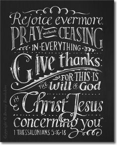 1Th 5:16 Rejoice evermore. 1Th 5:17 Pray without ceasing. 1Th 5:18 In every thing give thanks: for this is the will of God in Christ Jesus concerning you.