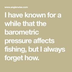 I have known for a while that the barometric pressure affects fishing, but I always forget how.