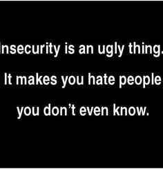Insecurity is an ugly thing