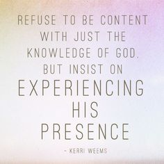 """Refuse to be content with just the knowledge of God. But insist on experiencing His presence."" -Kerri Weems  I LOVE this! DON'T be satisfied with just knowing God is real! But INSIST on experiencing His AMAZING overwhelming Presence! Its better than life! Better than any high! Better than any love that anyone in the world could ever give you! <3"