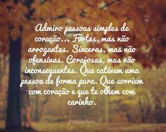 Admiro pessoas simples de coração... Fortes, mas não arrogantes. Sinceras, mas não ofensivas. Corajosas, mas não inconsequentes. Que cativem uma pessoa de