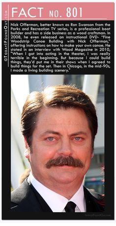"""801) Nick Offerman, better known as Ron Swanson from the Parks and Recreation TV series, is a professional boat builder and has a side business as a wood craftsman. In 2008, he even released an instructional DVD- """"Fine Woodstrip Canoe Building with Nick Offerman,"""" offering instructions on how to make your own canoe. He stated in an interview with Wood Magazine in 2010, """"When I got into acting in the theater, I was really terrible in the beginning. But because I could build things, they'd"""