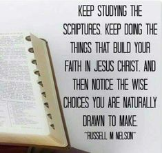 Keep studying the scriptures. Keep doing the things that build your faith in Jesus Christ. And then notice the wise choices you are naturally drawn to make. Russell M. Nelson