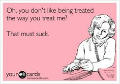 Oh you don't like being treated the way you treat me? That must suck, huh? #Karma #Quote