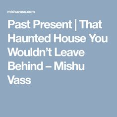 Past Present | That Haunted House You Wouldn't Leave Behind – Mishu Vass