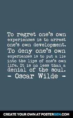 To regret one's own experiences is to arrest one's own development. To deny one's own experiences is to put a lie into the lips of one's own life. It is no less than a denial of the soul.  - Oscar Wilde -