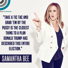 """""""Take a Tic-Tac and grab 'em by the pussy is the closest thing to a plan Donald Trump has described this entire election."""" Samantha Bee ~ I love this woman! Tell it like it is! TILII!"""