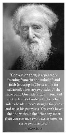 """""""Conversion then, is repentance (turning from sin and unbelief) and faith (trusting in Christ alone for salvation). They are two sides of the same coin. One side is tails -- turn tail on the fruits of unbelief. The other side is heads -- head straight for Jesus and trust his promises. You can't have the one without the other any more than you can face two ways at once, or serve two masters."""" - General William Booth - Founder of the Salvation Army"""