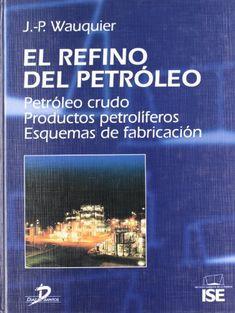 El refino del petróleo: Petróleo crudo. Productos petrolíferos. Esquemas de fabricación. de J.P. Wauquier