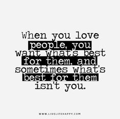 When you love people, you want what's best for them, and sometimes what's best for them isn't you.