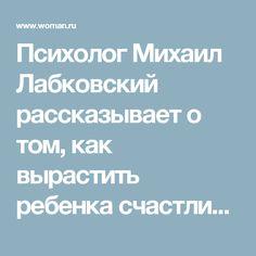 Психолог Михаил Лабковский рассказывает о том, как вырастить ребенка счастливым и успешным | Woman.ru