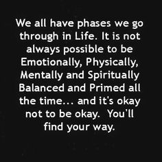 we all have phases we go through in life. it is not always possible to be emotionally, physically, mentally and spiritually balance and primed all the time...and it's okay not to be okay. you'll find your way