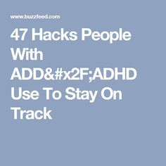 47 Hacks People With ADD/ADHD Use To Stay On Track